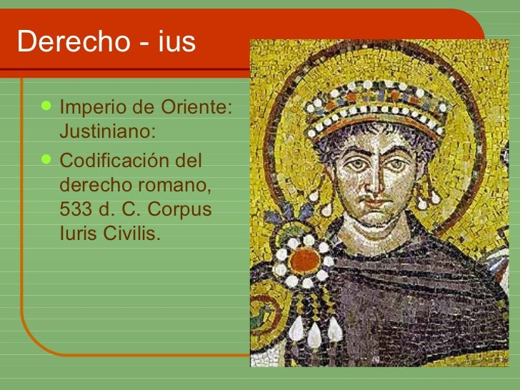 Derecho - ius <ul><li>Imperio de Oriente: Justiniano: </li></ul><ul><li>Codificación del derecho romano, 533 d. C. Corpus ...