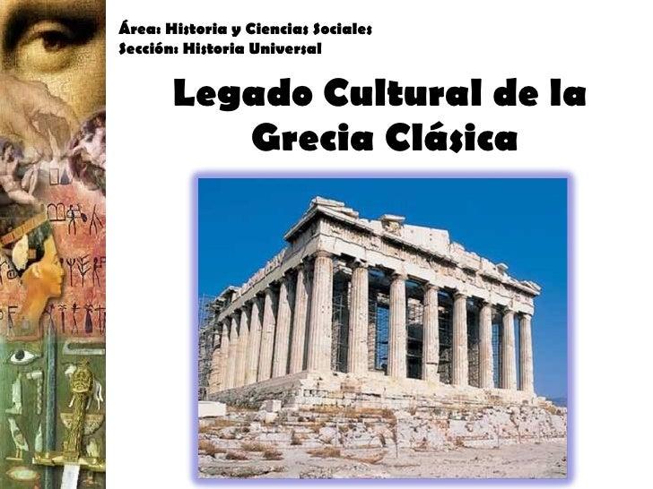 Legado Cultural de la  Grecia Clásica Área: Historia y Ciencias Sociales Sección: Historia Universal