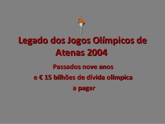Legado dos Jogos Olímpicos de Atenas 2004 Passados nove anos e € 15 bilhões de dívida olímpica a pagar