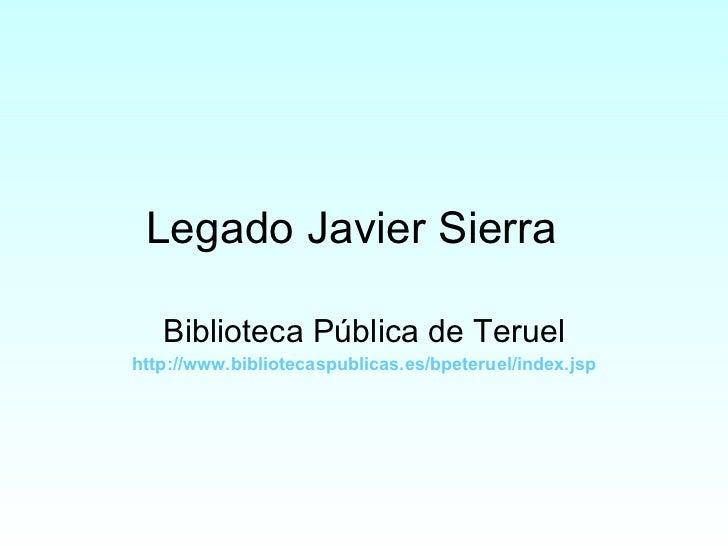 Legado Javier Sierra Biblioteca Pública de Teruel http :// www.bibliotecaspublicas.es / bpeteruel / index.jsp