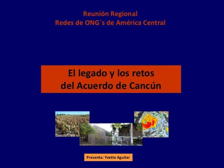 Reunión RegionalRedes de ONG´s de América Central  El legado y los retos del Acuerdo de Cancún         Presenta: Yvette Ag...