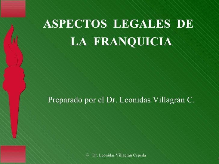 <ul><li>ASPECTOS  LEGALES  DE  </li></ul><ul><li>LA  FRANQUICIA </li></ul>Preparado por el Dr. Leonidas Villagrán C.