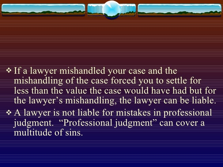 <ul><li>If a lawyer mishandled your case and the mishandling of the case forced you to settle for less than the value the ...