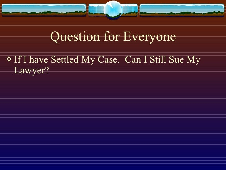 Question for Everyone <ul><li>If I have Settled My Case.  Can I Still Sue My Lawyer?  </li></ul>