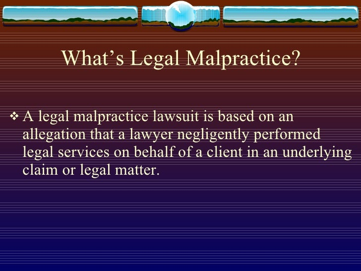 What's Legal Malpractice? <ul><li>A legal malpractice lawsuit is based on an allegation that a lawyer negligently performe...
