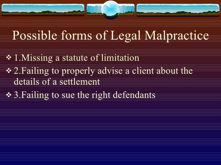 Possible forms of Legal Malpractice <ul><li>1.Missing a statute of limitation </li></ul><ul><li>2.Failing to properly advi...