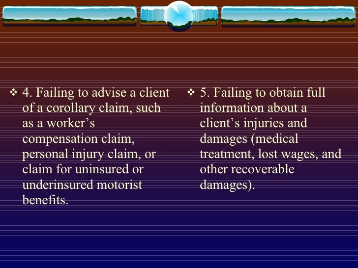 <ul><li>4. Failing to advise a client of a corollary claim, such as a worker's compensation claim, personal injury claim, ...