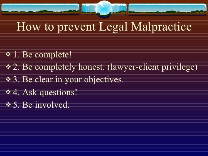 How to prevent Legal Malpractice <ul><li>1. Be complete! </li></ul><ul><li>2. Be completely honest. (lawyer-client privile...