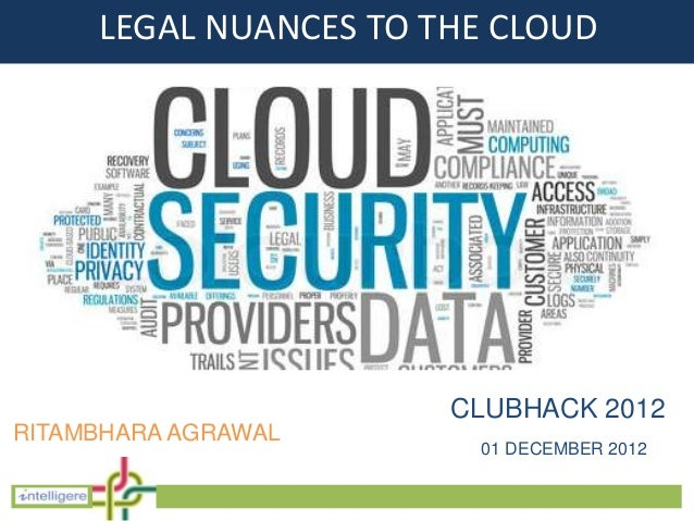 LEGAL NUANCES TO THE CLOUD                       CLUBHACK 2012RITAMBHARA AGRAWAL                        01 DECEMBER 2012
