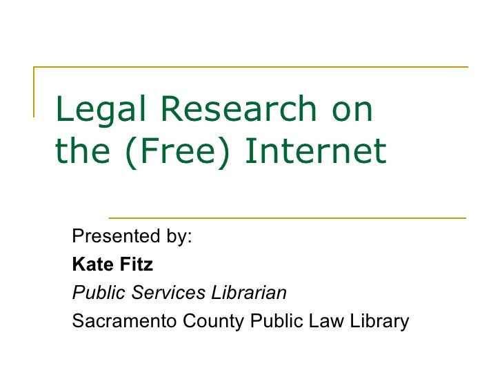 Legal Research on  the (Free) Internet Presented by: Kate Fitz Public Services Librarian Sacramento County Public Law Libr...