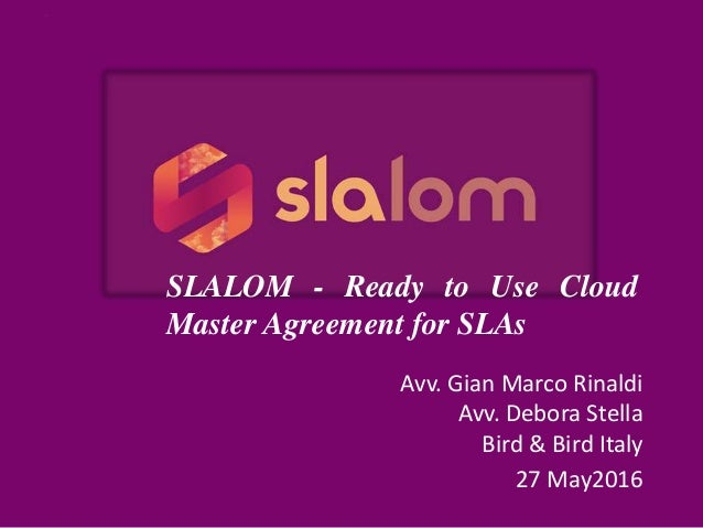 Avv. Gian Marco Rinaldi Avv. Debora Stella Bird & Bird Italy 27 May2016 SLALOM - Ready to Use Cloud Master Agreement for S...