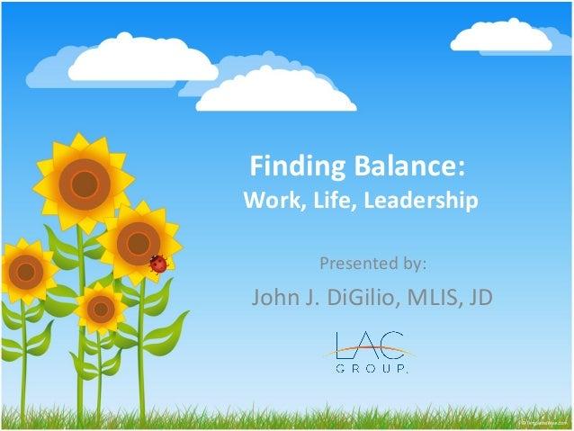 Finding Balance: Work, Life, Leadership Presented by: John J. DiGilio, MLIS, JD