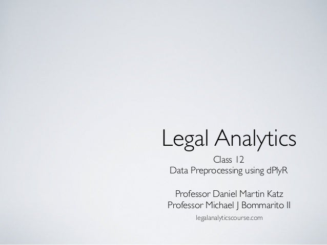Class 12 Data Preprocessing using dPlyR Legal Analytics Professor Daniel Martin Katz Professor Michael J Bommarito II lega...