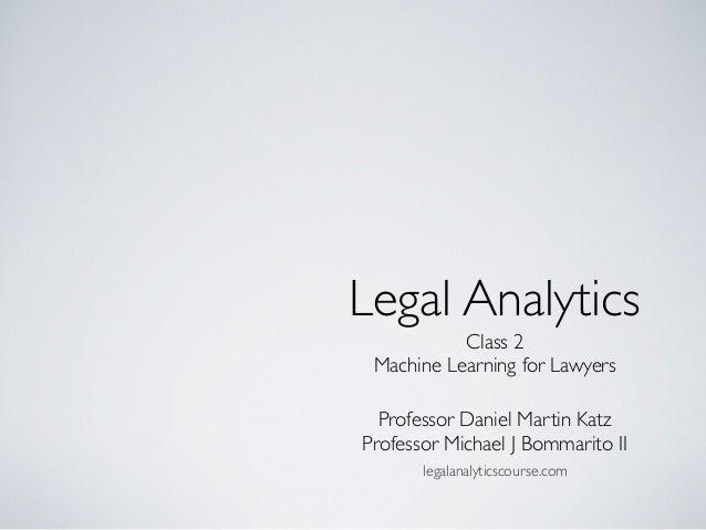 Legal Analytics Professor Daniel Martin Katz Professor Michael J Bommarito II legalanalyticscourse.com Class 2 Machine Lea...