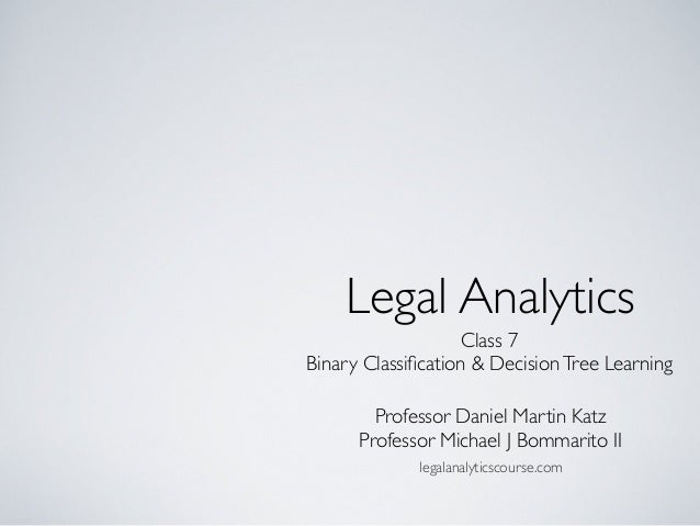 Class 7 Binary Classification & DecisionTree Learning Legal Analytics Professor Daniel Martin Katz Professor Michael J Bomm...
