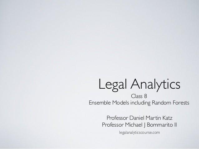 Class 8 Ensemble Models including Random Forests Legal Analytics Professor Daniel Martin Katz Professor Michael J Bommarit...
