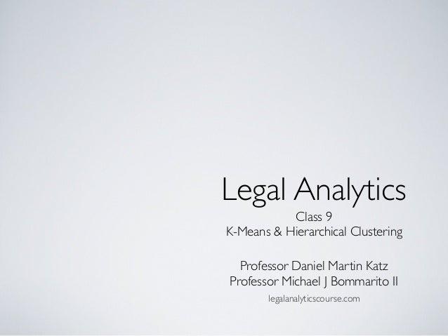 Class 9 K-Means & Hierarchical Clustering Legal Analytics Professor Daniel Martin Katz Professor Michael J Bommarito II le...