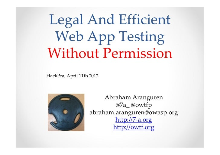Legal And Efficient Web App TestingWithout PermissionHackPra, April 11th 2012                        Abraham Aranguren    ...
