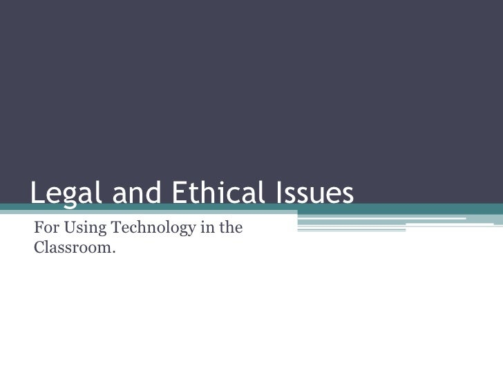 Legal and Ethical Issues<br />For Using Technology in the Classroom.<br />