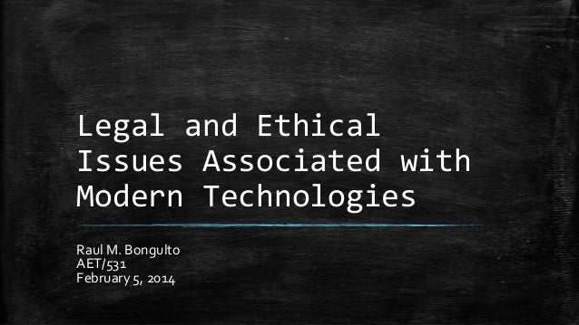 Legal and Ethical Issues Associated with Modern Technologies Raul M. Bongulto AET/531 February 5, 2014