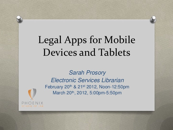 Legal Apps for Mobile Devices and Tablets          Sarah Prosory   Electronic Services Librarian February 20th & 21st 2012...