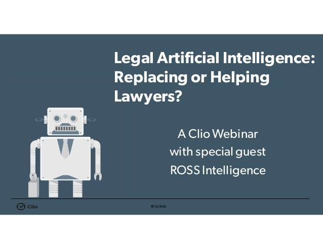#ClioWeb Legal Artificial Intelligence: Replacing or Helping Lawyers? A ClioWebinar with special guest ROSS Intelligence