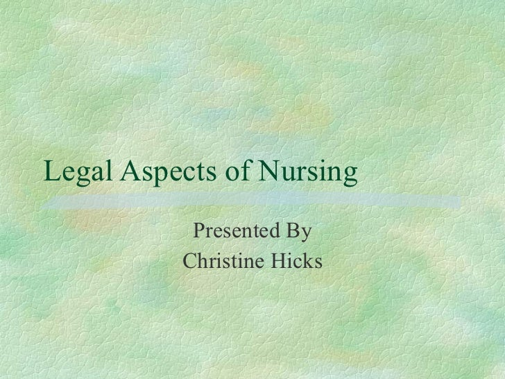 Legal Aspects of Nursing Presented By Christine Hicks
