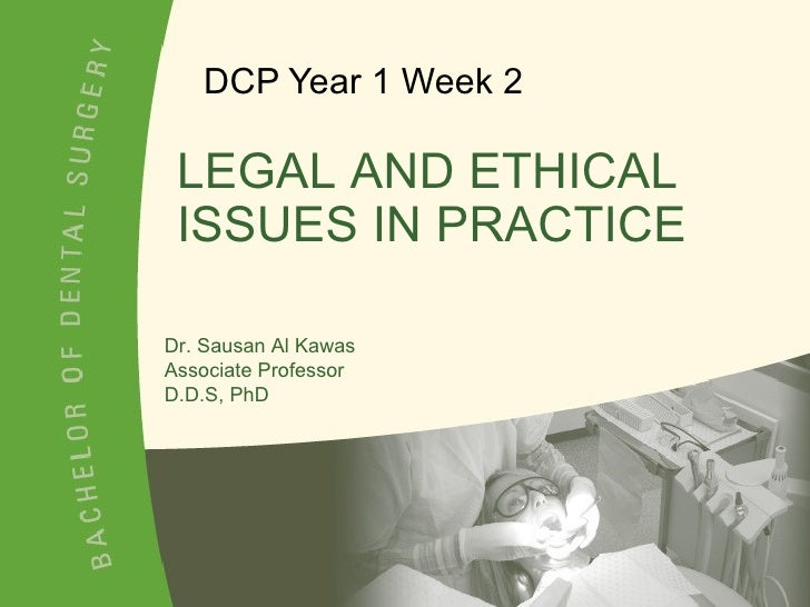 DCP Year 1 Week 2 Dr. Sausan Al Kawas Associate Professor D.D.S, PhD LEGAL AND ETHICAL ISSUES IN PRACTICE