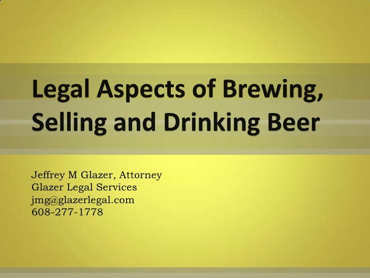 Legal Aspects of Brewing, Selling and Drinking Beer<br />Jeffrey M Glazer, AttorneyGlazer Legal Servicesjmg@glazerlegal.co...