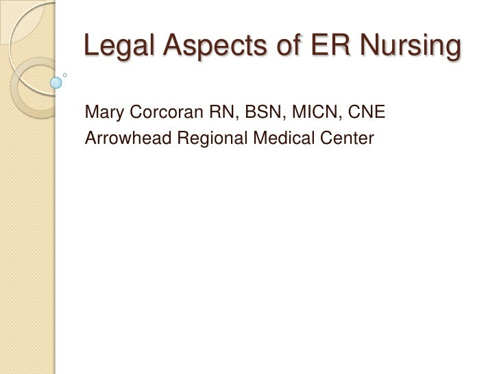 Legal Aspects of ER Nursing	<br />Mary Corcoran RN, BSN, MICN, CNE<br />Arrowhead Regional Medical Center<br />