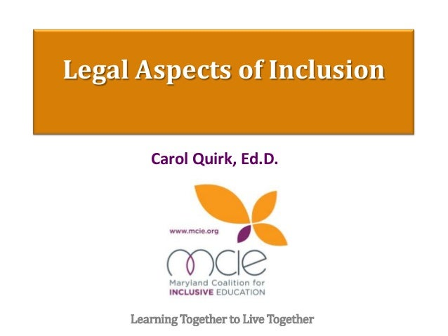 Legal Aspects of Inclusion Carol Quirk, Ed.D. Learning Together to Live Together
