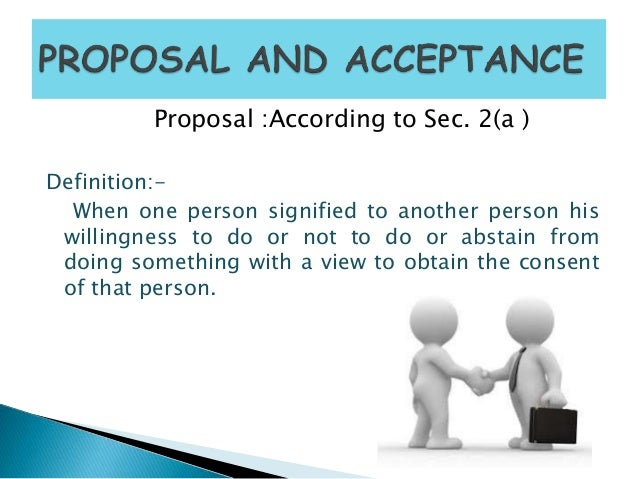 Proposal :According to Sec. 2(a ) Definition:- When one person signified to another person his willingness to do or not to...