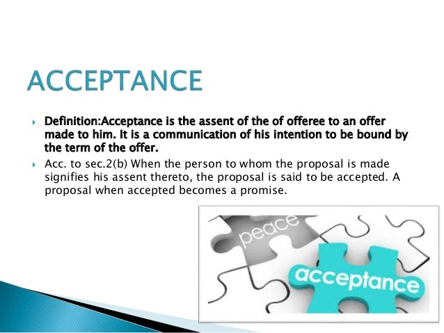  Definition:Acceptance is the assent of the of offeree to an offer made to him. It is a communication of his intention to...