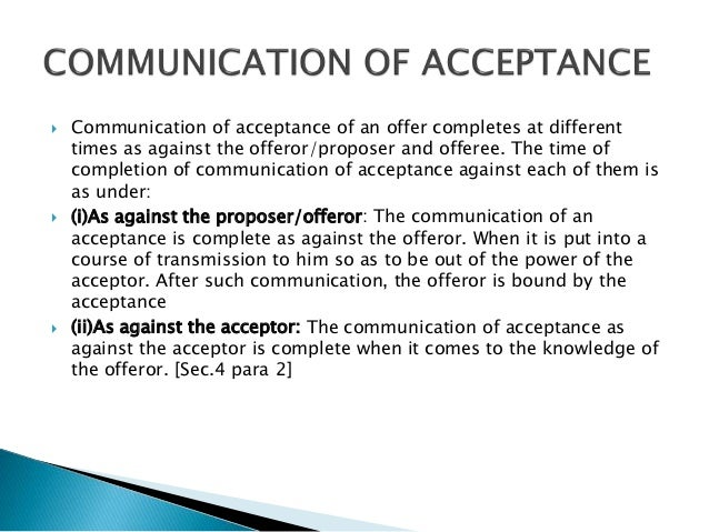  Communication of acceptance of an offer completes at different times as against the offeror/proposer and offeree. The ti...
