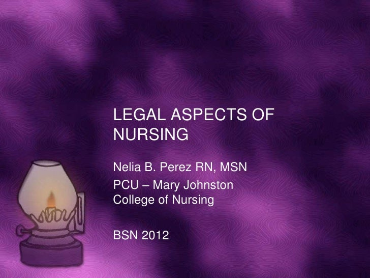 LEGAL ASPECTS OF NURSING<br />Nelia B. Perez RN, MSN<br />PCU – Mary Johnston College of Nursing<br />BSN 2012<br />