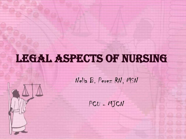 Legal Aspects of Nursing Nelia B. Perez RN, MSN PCU - MJCN
