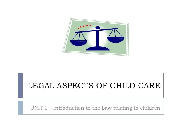 LEGAL ASPECTS OF CHILD CAREUNIT 1 – Introduction to the Law relating to children