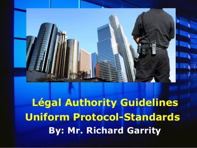 Légal Authority Guidelines Uniform Protocol-Standards By: Mr. Richard Garrity