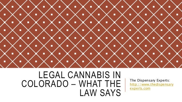 LEGAL CANNABIS IN COLORADO – WHAT THE LAW SAYS The Dispensary Experts: http://www.thedispensary experts.com