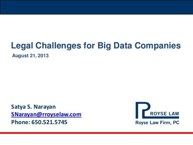 Satya S. Narayan SNarayan@rroyselaw.com Phone: 650.521.5745 August 21, 2013 Legal Challenges for Big Data Companies