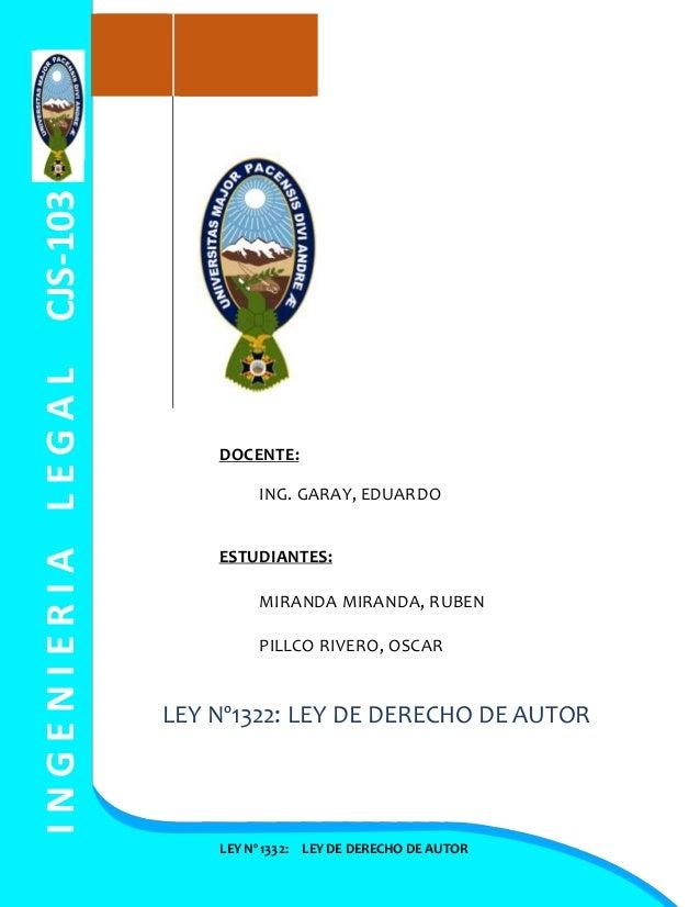 INGENIERIALEGALCJS-103 LEY Nº 1332: LEY DE DERECHO DE AUTOR DOCENTE: ING. GARAY, EDUARDO ESTUDIANTES: MIRANDA MIRANDA, RUB...