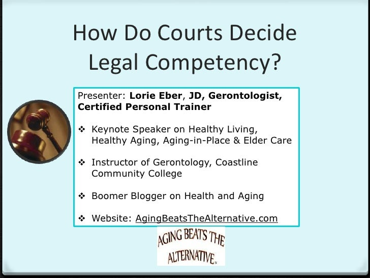 How Do Courts Decide Legal Competency?Presenter: Lorie Eber, JD, Gerontologist,Certified Personal Trainer Keynote Speaker...