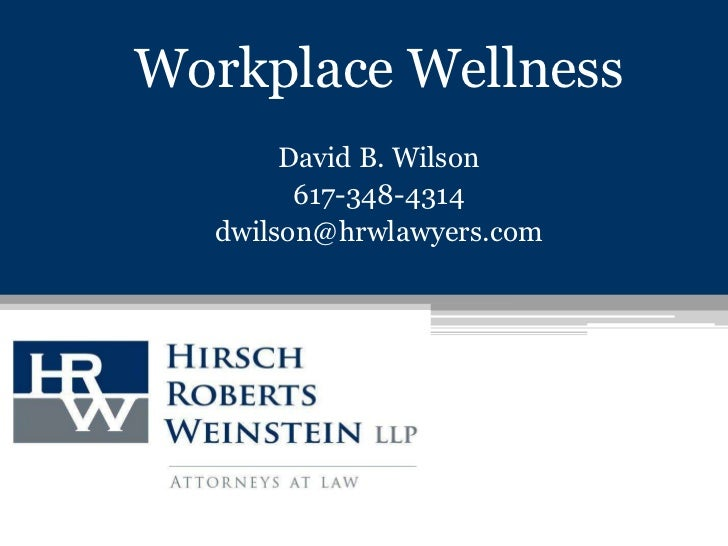 Workplace Wellness<br />David B. Wilson<br />617-348-4314<br />dwilson@hrwlawyers.com<br />