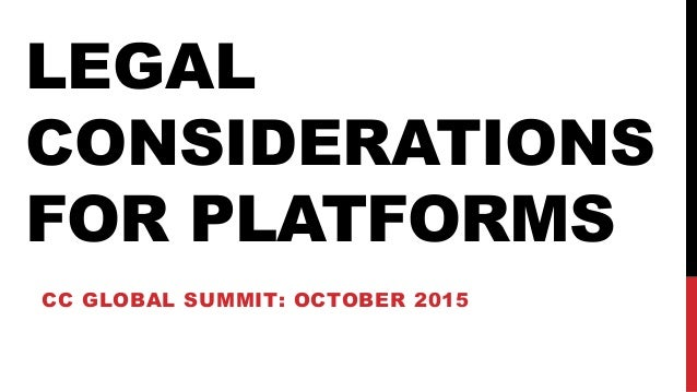 LEGAL CONSIDERATIONS FOR PLATFORMS CC GLOBAL SUMMIT: OCTOBER 2015
