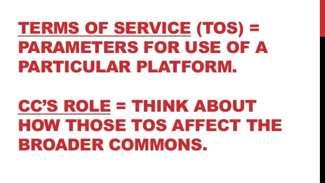 TERMS OF SERVICE (TOS) = PARAMETERS FOR USE OF A PARTICULAR PLATFORM. CC'S ROLE = THINK ABOUT HOW THOSE TOS AFFECT THE BRO...
