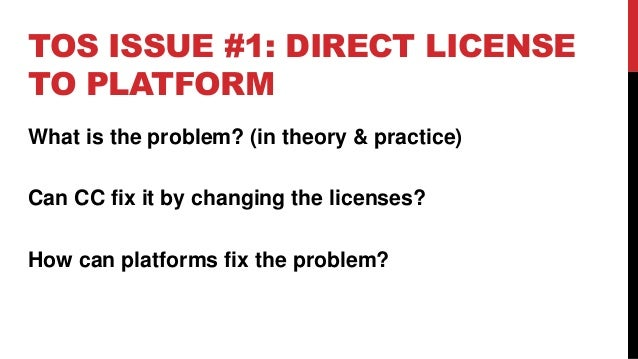 TOS ISSUE #1: DIRECT LICENSE TO PLATFORM What is the problem? (in theory & practice) Can CC fix it by changing the license...