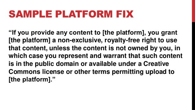 """SAMPLE PLATFORM FIX """"If you provide any content to [the platform], you grant [the platform] a non-exclusive, royalty-free ..."""