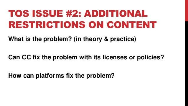 TOS ISSUE #2: ADDITIONAL RESTRICTIONS ON CONTENT What is the problem? (in theory & practice) Can CC fix the problem with i...