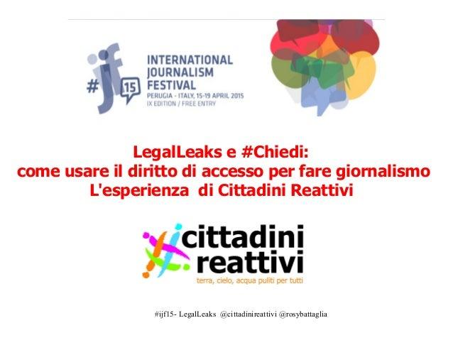 #ijf15- LegalLeaks @cittadinireattivi @rosybattaglia LegalLeaks e #Chiedi: come usare il diritto di accesso per fare giorn...