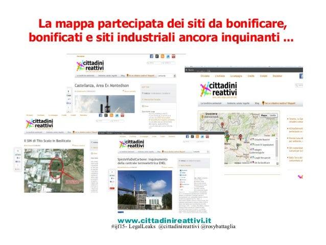 #ijf15- LegalLeaks @cittadinireattivi @rosybattaglia La mappa partecipata dei siti da bonificare, bonificati e siti indust...